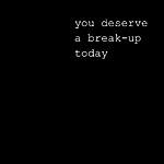 You Deserve a Break-Up Today
